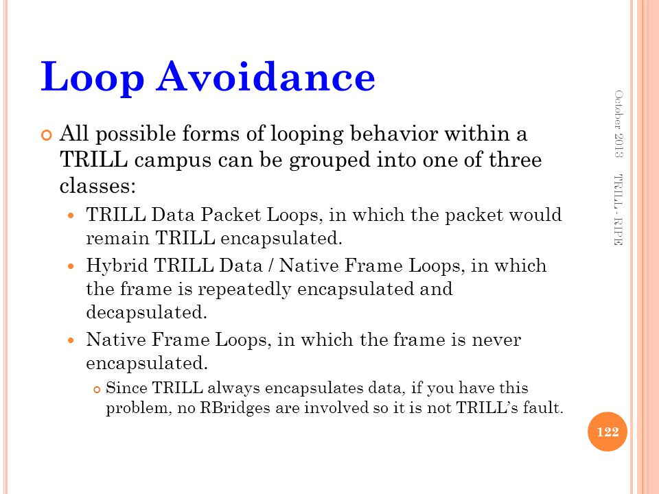 October 2013 Loop Avoidance. October 2013. All possible forms of looping behavior within a TRILL campus can be grouped into one of three classes: