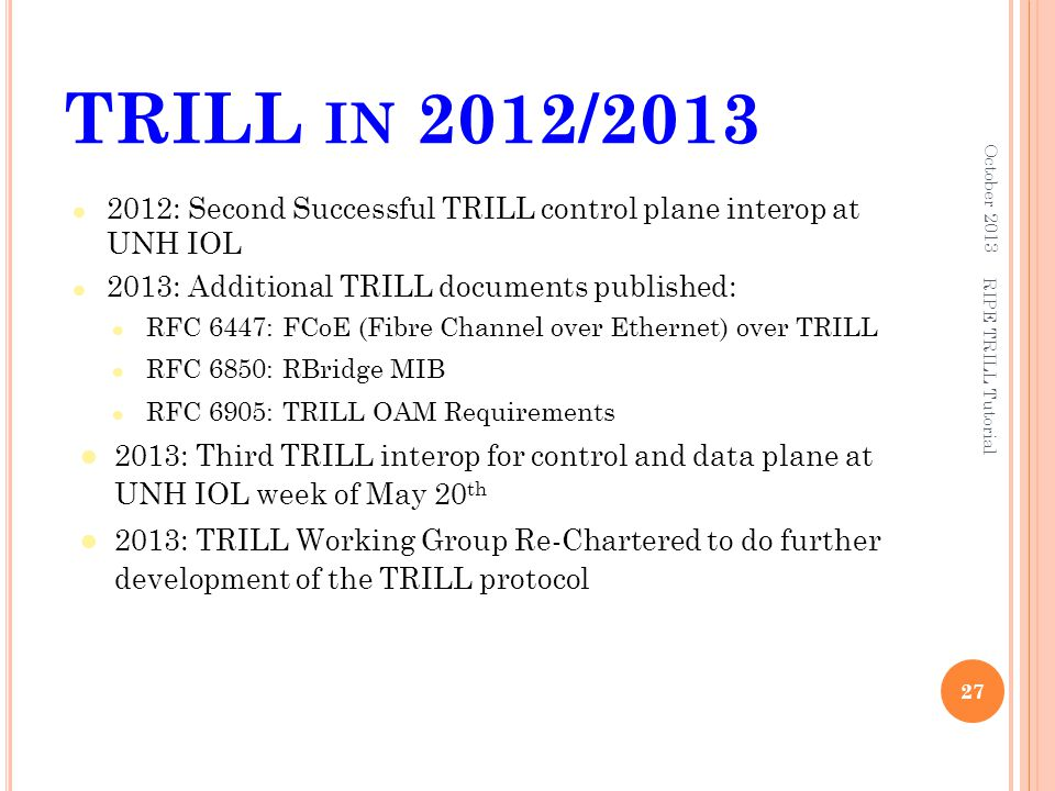 TRILL in 2012/2013 October 2013. 2012: Second Successful TRILL control plane interop at UNH IOL. 2013: Additional TRILL documents published: