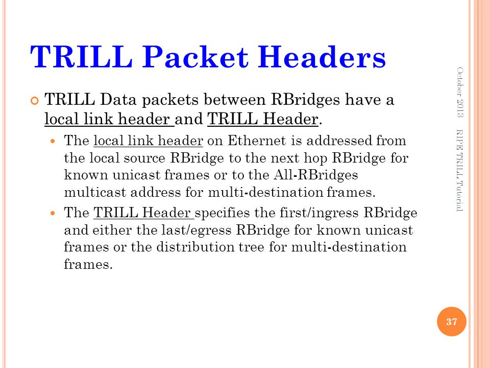 TRILL Packet Headers October 2013. TRILL Data packets between RBridges have a local link header and TRILL Header.