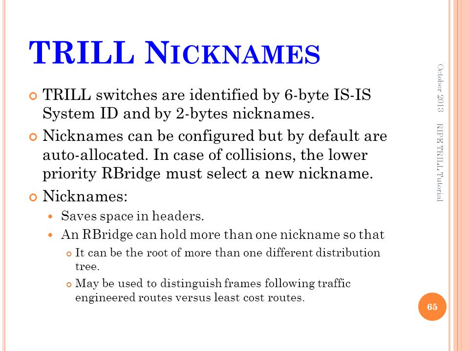 TRILL Nicknames October 2013. TRILL switches are identified by 6-byte IS-IS System ID and by 2-bytes nicknames.