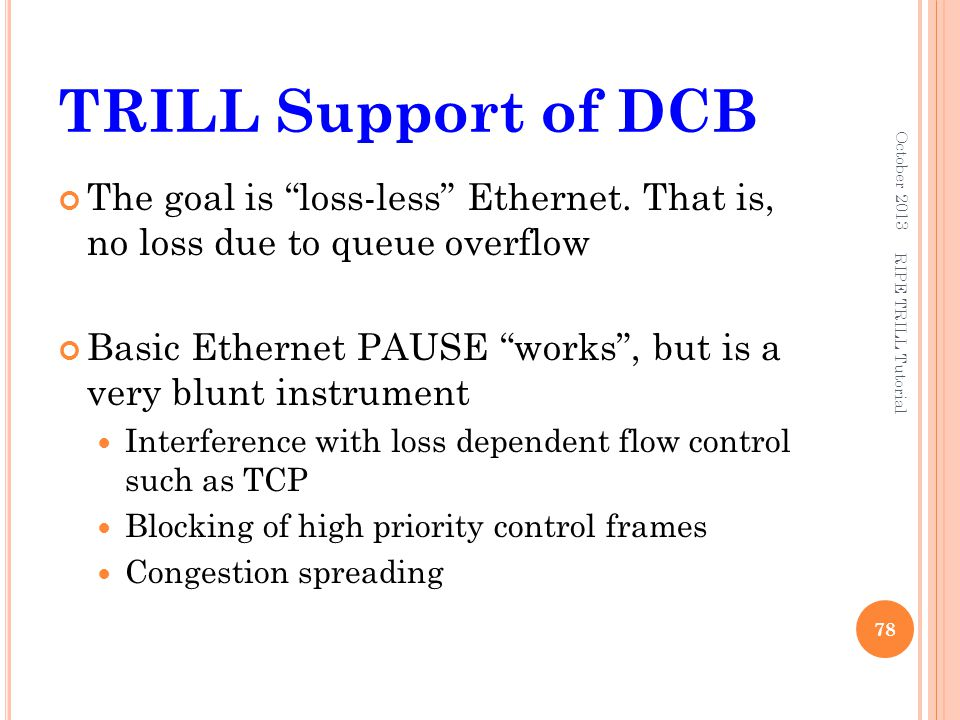 TRILL Support of DCB October 2013. The goal is loss-less Ethernet. That is, no loss due to queue overflow.