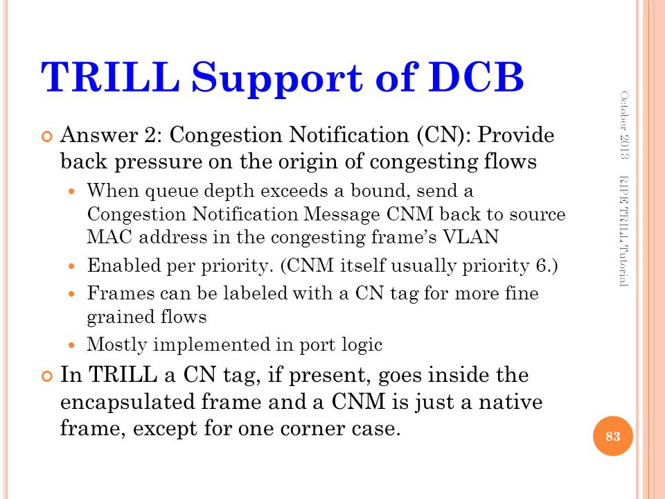TRILL Support of DCB October 2013. Answer 2: Congestion Notification (CN): Provide back pressure on the origin of congesting flows.