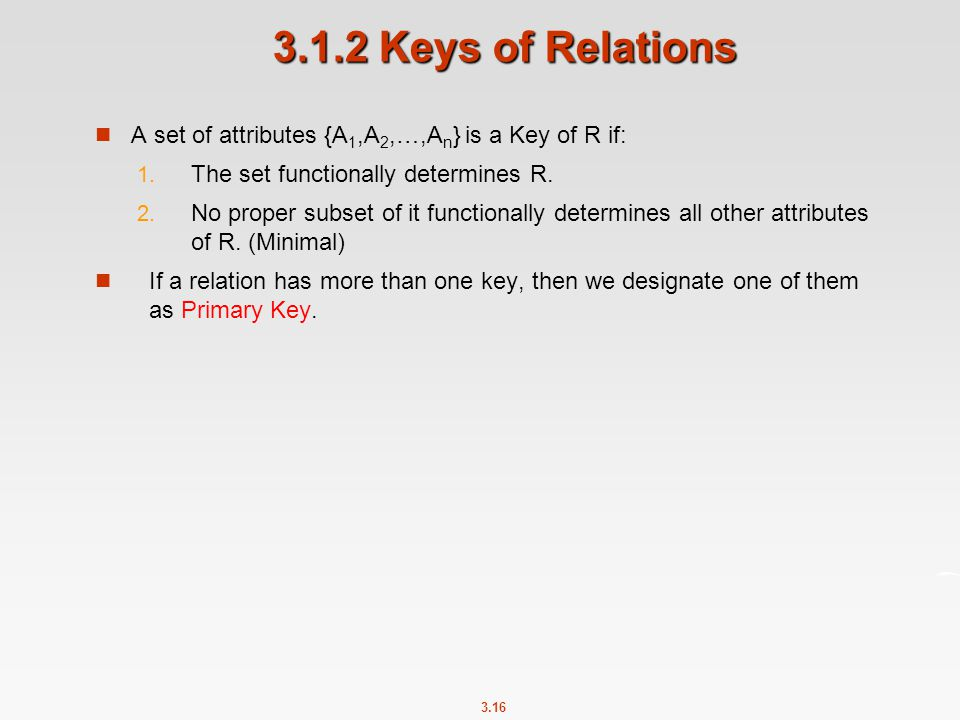 3.1.2 Keys of Relations A set of attributes {A1,A2,…,An} is a Key of R if: The set functionally determines R.