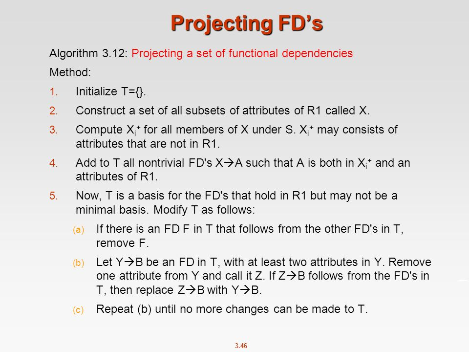 Projecting FD's Algorithm 3.12: Projecting a set of functional dependencies. Method: Initialize T={}.