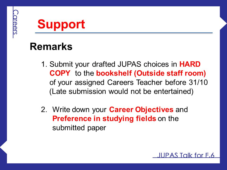 Support Remarks. Submit your drafted JUPAS choices in HARD COPY to the bookshelf (Outside staff room) of your assigned Careers Teacher before 31/10.