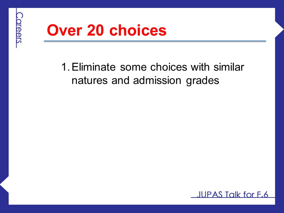 Over 20 choices Eliminate some choices with similar natures and admission grades