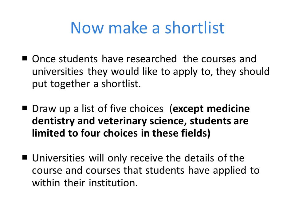Now make a shortlist Once students have researched the courses and universities they would like to apply to, they should put together a shortlist.