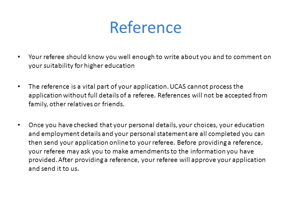 Reference Your referee should know you well enough to write about you and to comment on your suitability for higher education.