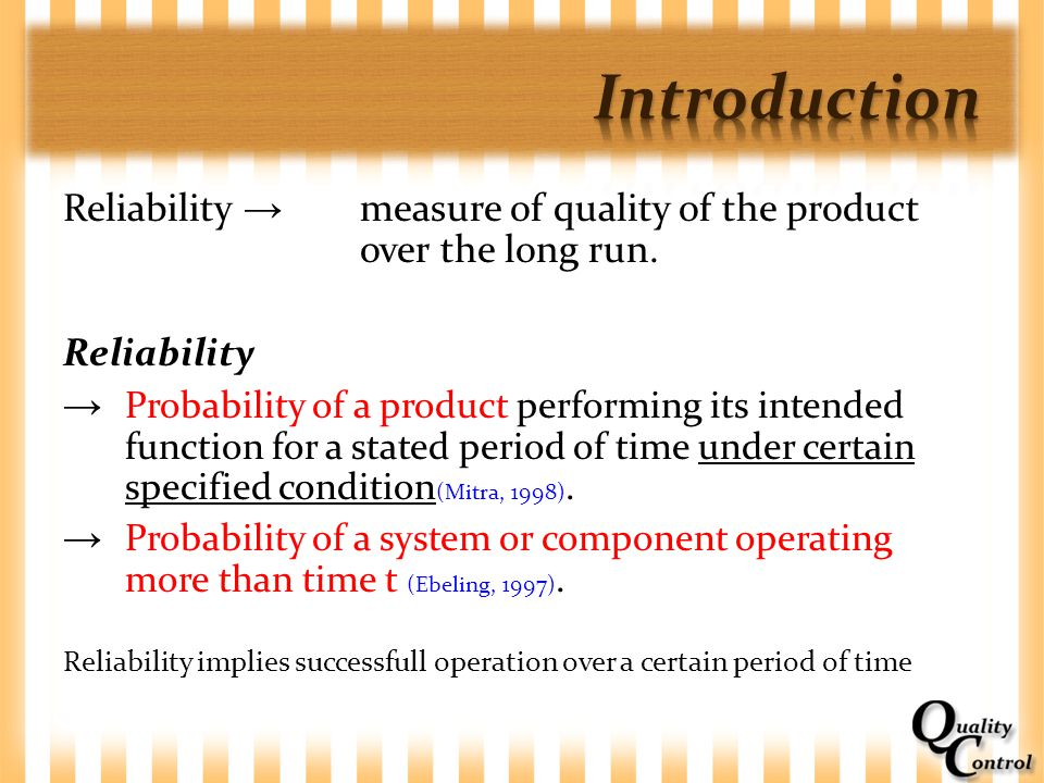 Introduction Reliability → measure of quality of the product over the long run. Reliability.