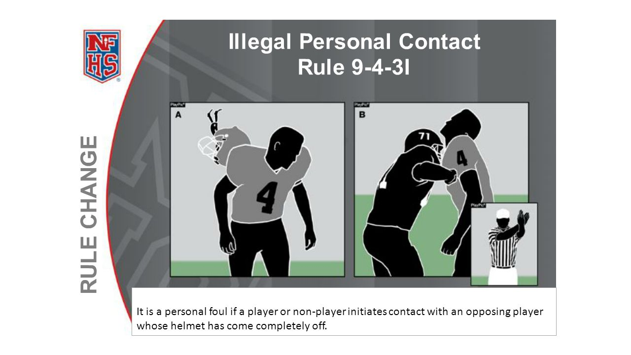 It is a personal foul if a player or non-player initiates contact with an opposing player whose helmet has come completely off.