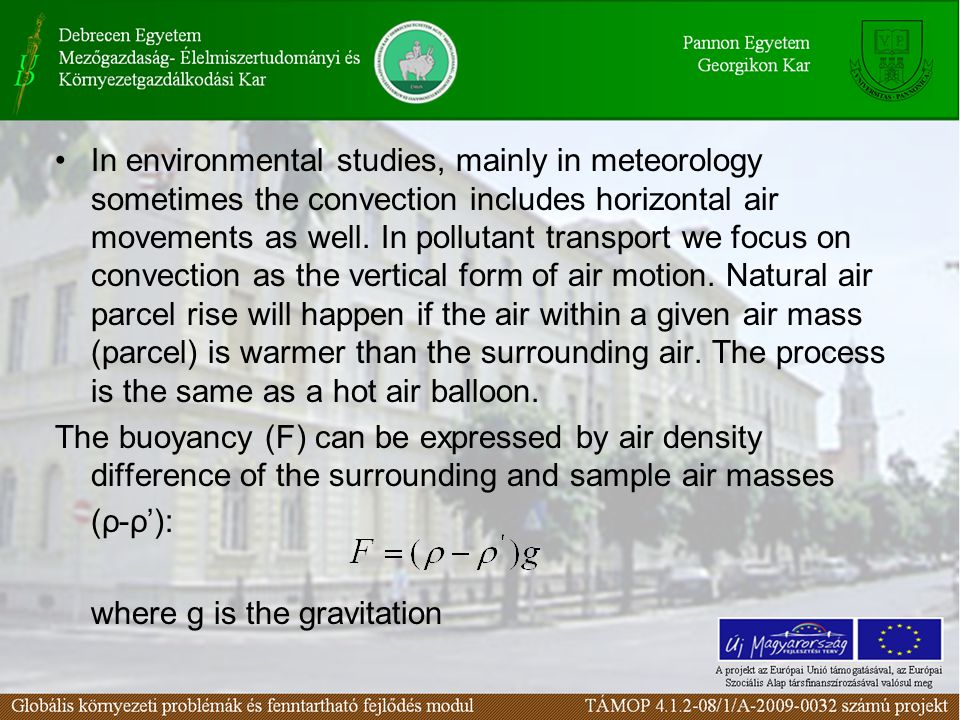 In environmental studies, mainly in meteorology sometimes the convection includes horizontal air movements as well. In pollutant transport we focus on convection as the vertical form of air motion. Natural air parcel rise will happen if the air within a given air mass (parcel) is warmer than the surrounding air. The process is the same as a hot air balloon.