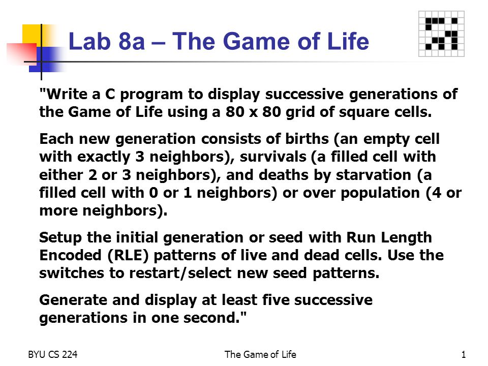 Lab 8a – The Game of Life Write a C program to display successive generations of the Game of Life using a 80 x 80 grid of square cells.