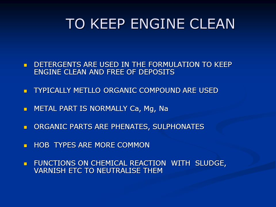 TO KEEP ENGINE CLEAN DETERGENTS ARE USED IN THE FORMULATION TO KEEP ENGINE CLEAN AND FREE OF DEPOSITS.