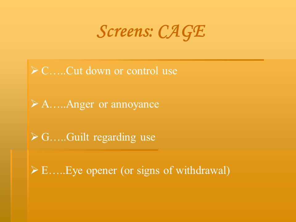 Screens: CAGE C…..Cut down or control use A…..Anger or annoyance
