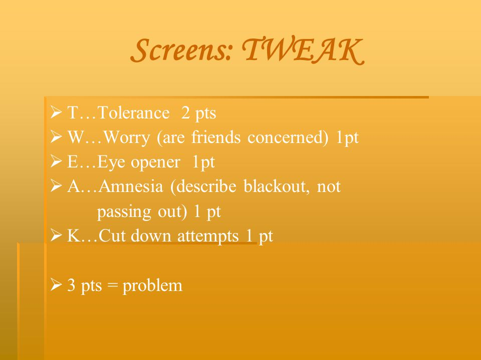 Screens: TWEAK T…Tolerance 2 pts W…Worry (are friends concerned) 1pt