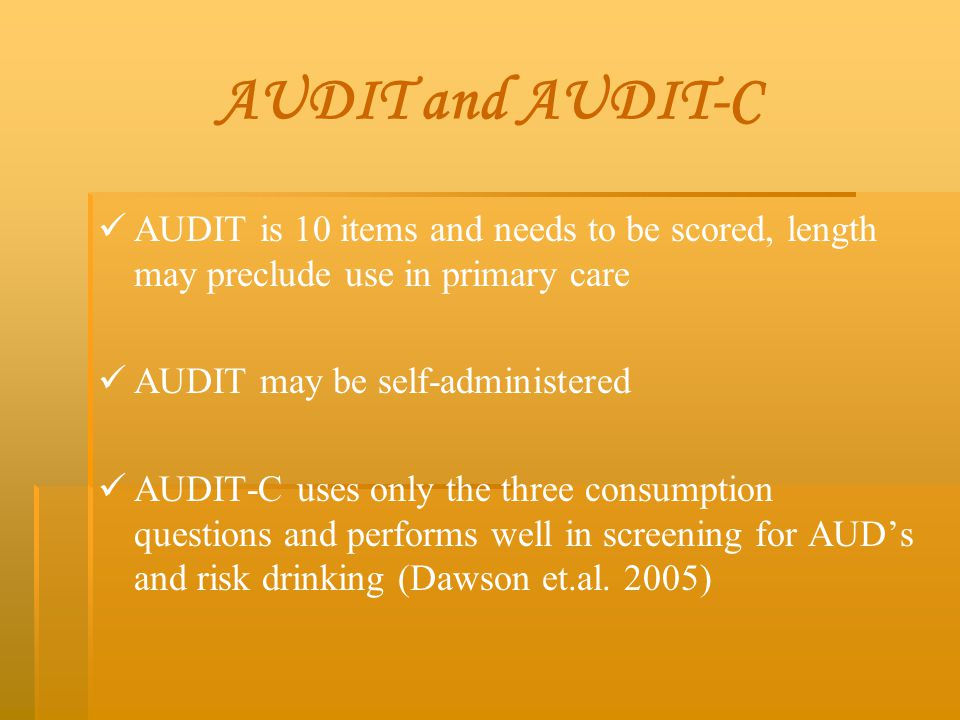 AUDIT and AUDIT-C AUDIT is 10 items and needs to be scored, length may preclude use in primary care.