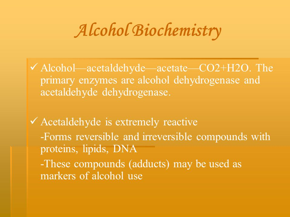 Alcohol Biochemistry Alcohol—acetaldehyde—acetate—CO2+H2O. The primary enzymes are alcohol dehydrogenase and acetaldehyde dehydrogenase.