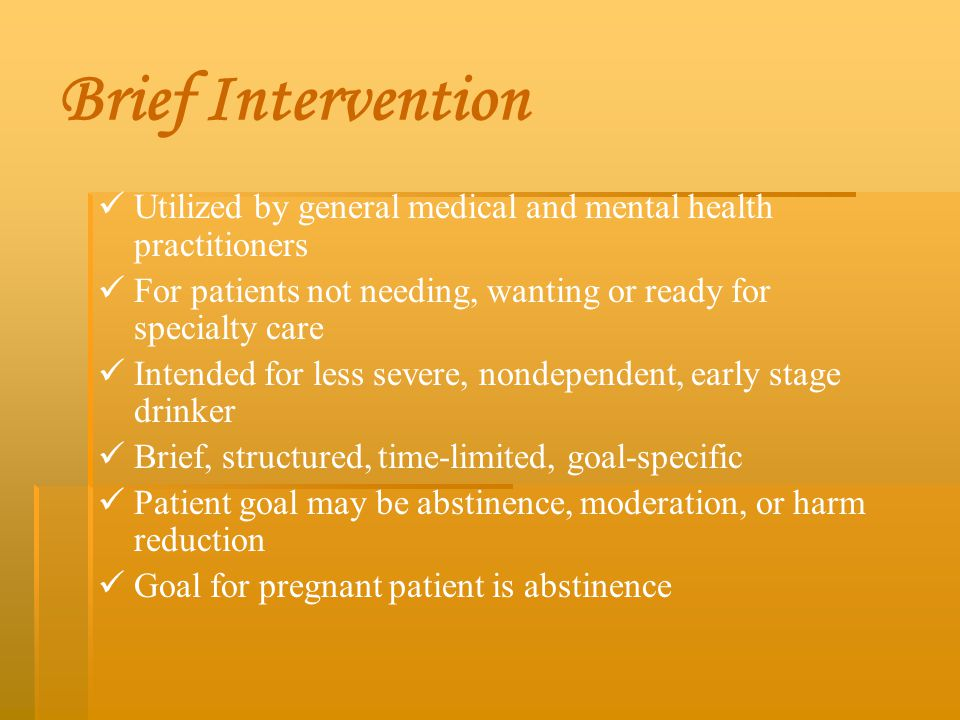 Brief Intervention Utilized by general medical and mental health practitioners. For patients not needing, wanting or ready for specialty care.