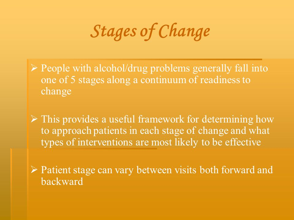 Stages of Change People with alcohol/drug problems generally fall into one of 5 stages along a continuum of readiness to change.