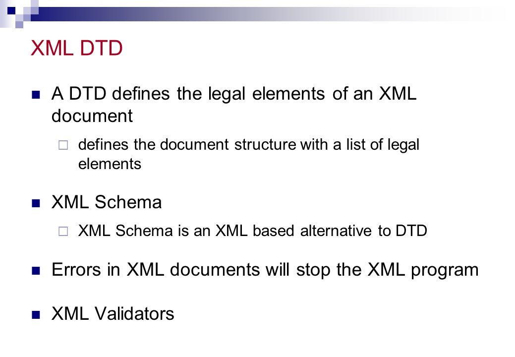 XML DTD A DTD defines the legal elements of an XML document XML Schema