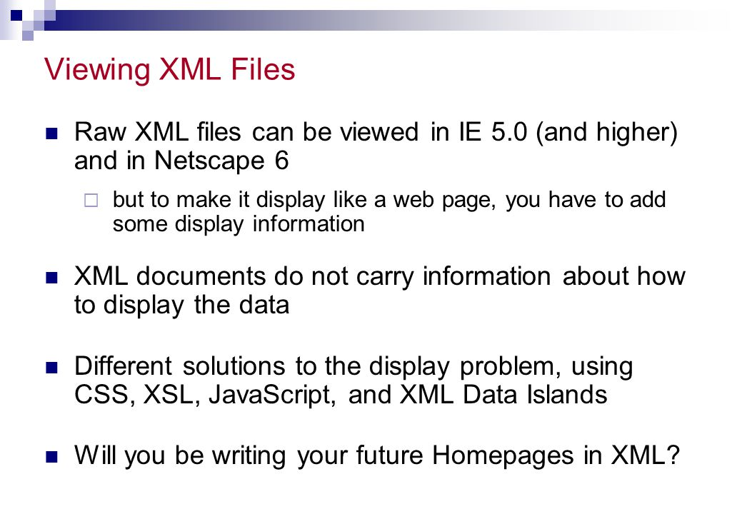 Viewing XML Files Raw XML files can be viewed in IE 5.0 (and higher) and in Netscape 6.