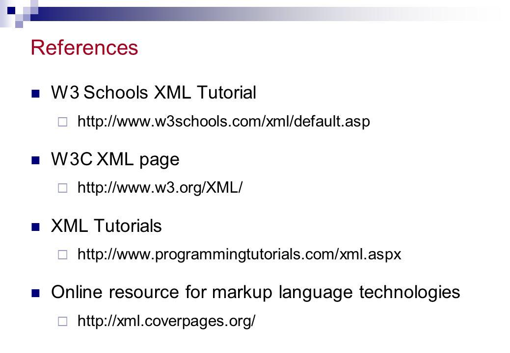 References W3 Schools XML Tutorial W3C XML page XML Tutorials