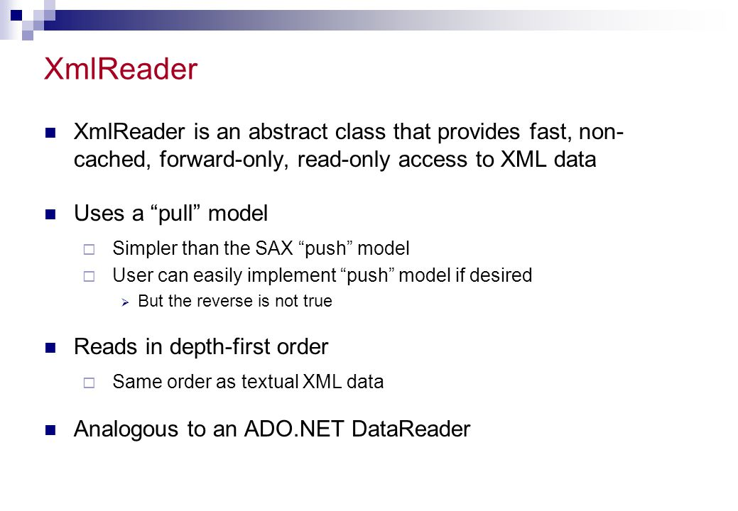 XmlReader XmlReader is an abstract class that provides fast, non- cached, forward-only, read-only access to XML data.