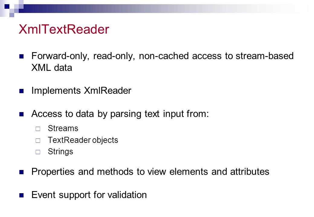XmlTextReader Forward-only, read-only, non-cached access to stream-based XML data. Implements XmlReader.