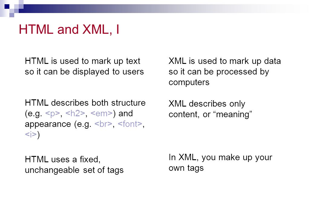 HTML and XML, I HTML is used to mark up text so it can be displayed to users. XML is used to mark up data so it can be processed by computers.