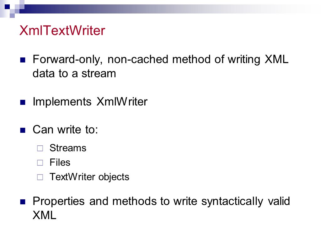 XmlTextWriter Forward-only, non-cached method of writing XML data to a stream. Implements XmlWriter.