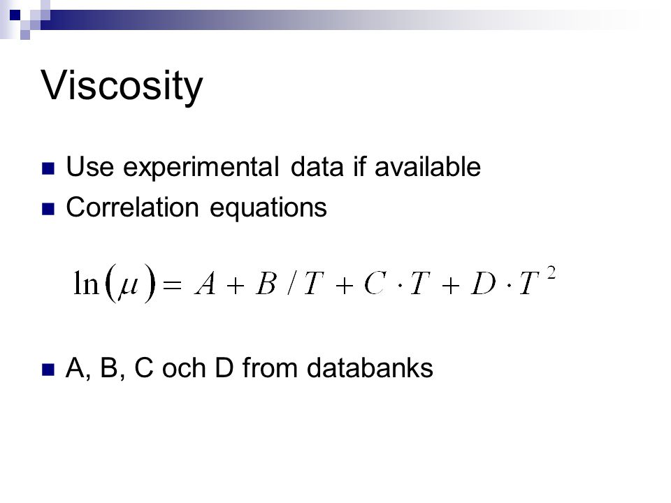 Viscosity Use experimental data if available Correlation equations