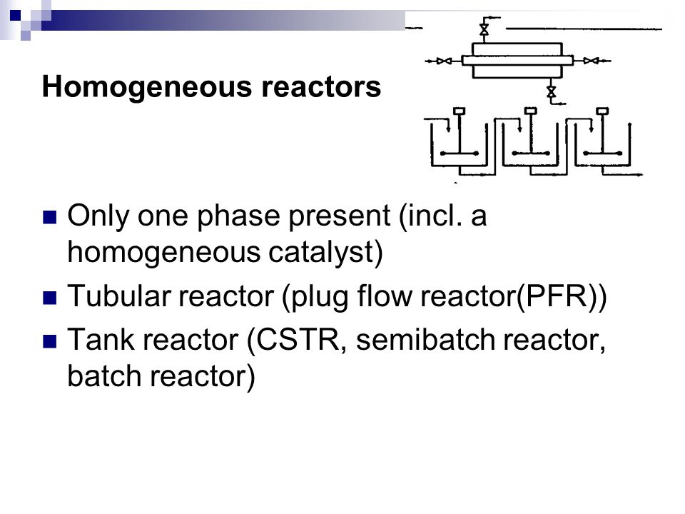 Homogeneous reactors Only one phase present (incl. a homogeneous catalyst) Tubular reactor (plug flow reactor(PFR))