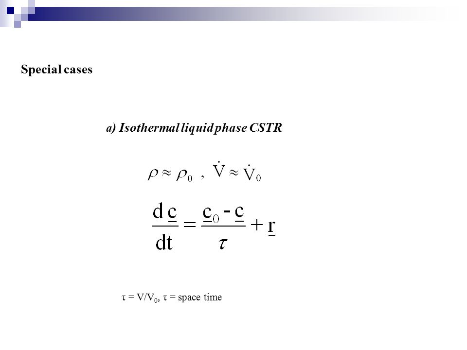 Special cases a) Isothermal liquid phase CSTR τ = V/V0, τ = space time