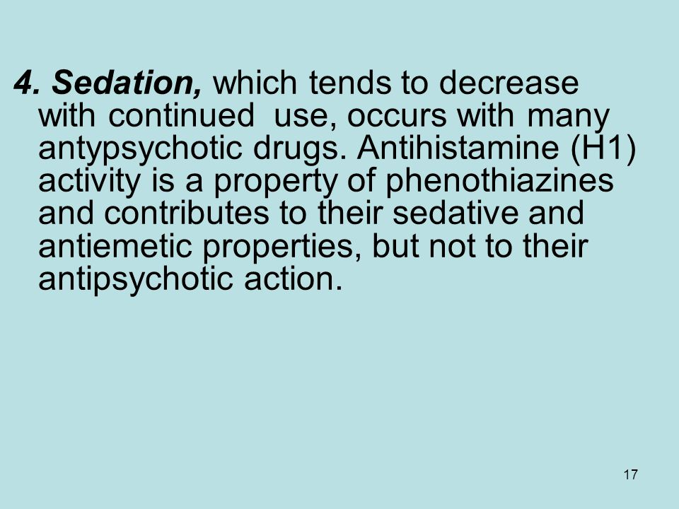4. Sedation, which tends to decrease with continued use, occurs with many antypsychotic drugs. Antihistamine (H1) activity is a property of phenothiazines and contributes to their sedative and antiemetic properties, but not to their antipsychotic action.