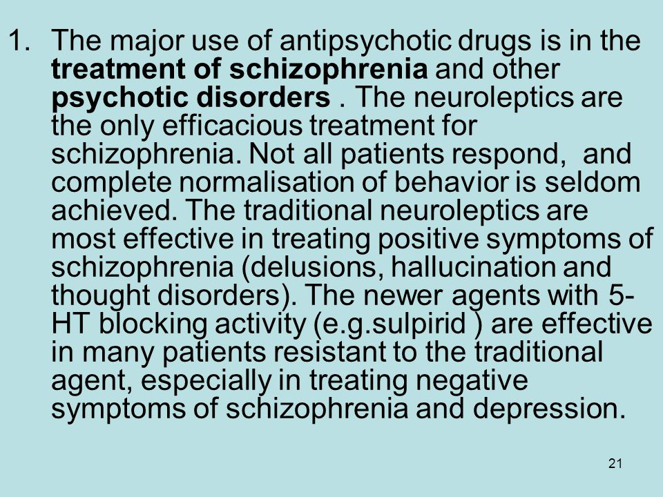 The major use of antipsychotic drugs is in the treatment of schizophrenia and other psychotic disorders . The neuroleptics are the only efficacious treatment for schizophrenia. Not all patients respond, and complete normalisation of behavior is seldom achieved. The traditional neuroleptics are most effective in treating positive symptoms of schizophrenia (delusions, hallucination and thought disorders). The newer agents with 5-HT blocking activity (e.g.sulpirid ) are effective in many patients resistant to the traditional agent, especially in treating negative symptoms of schizophrenia and depression.