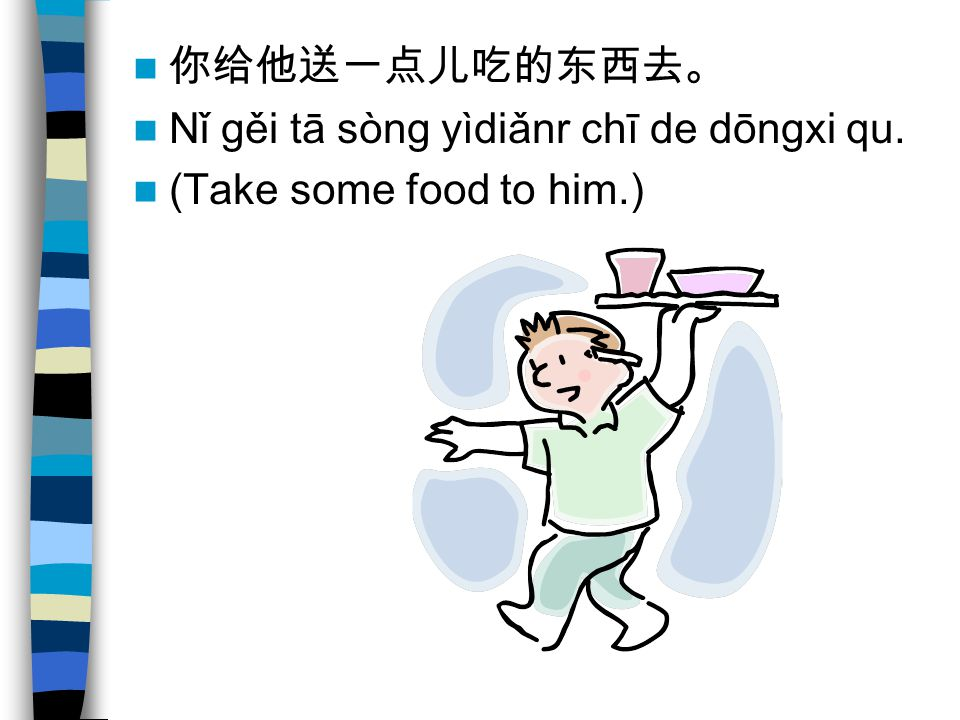你给他送一点儿吃的东西去。 Nǐ gěi tā sòng yìdiǎnr chī de dōngxi qu. (Take some food to him.)