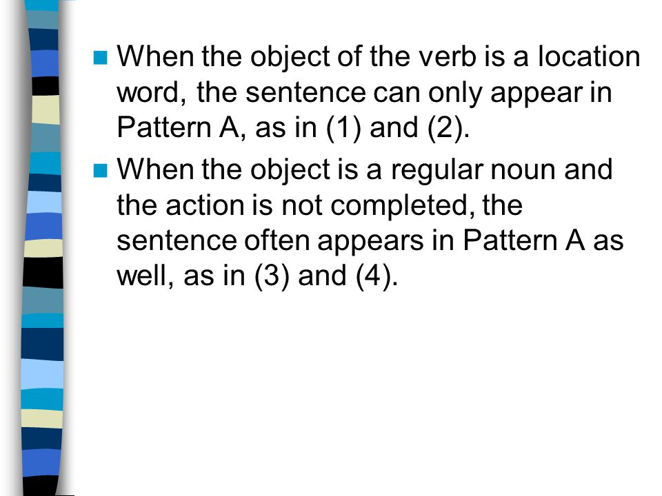When the object of the verb is a location word, the sentence can only appear in Pattern A, as in (1) and (2).
