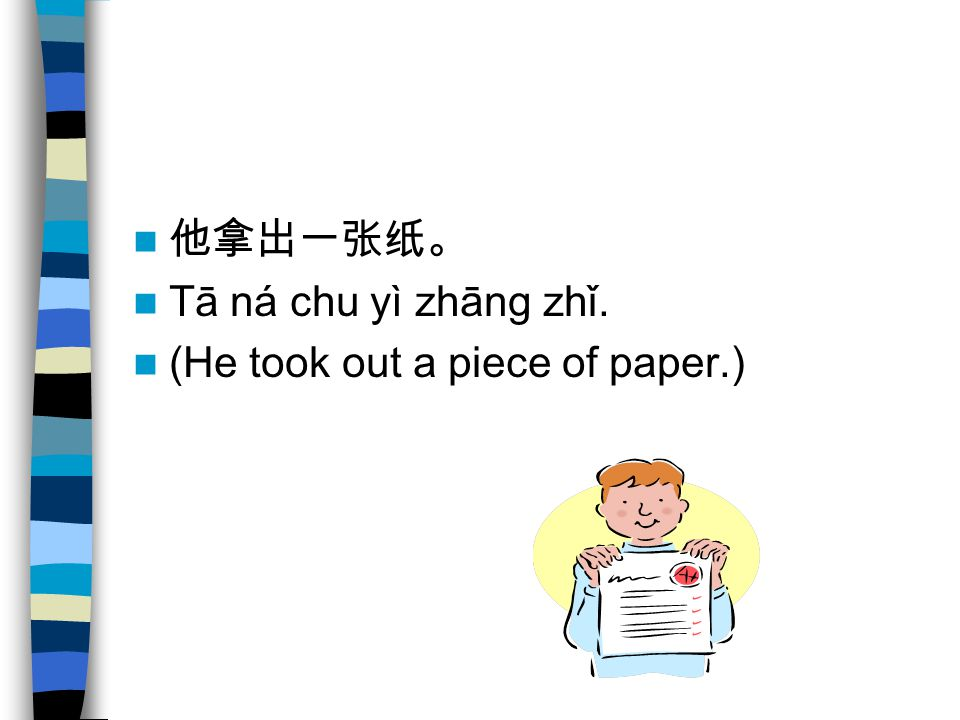 他拿出一张纸。 Tā ná chu yì zhāng zhǐ. (He took out a piece of paper.)