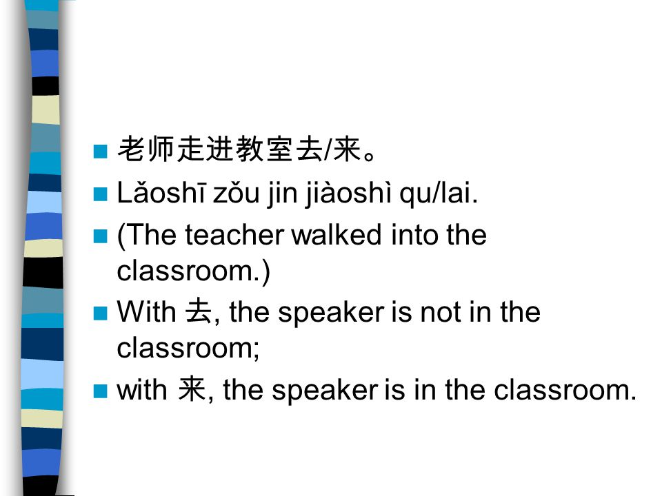 老师走进教室去/来。 Lǎoshī zǒu jin jiàoshì qu/lai. (The teacher walked into the classroom.) With 去, the speaker is not in the classroom;