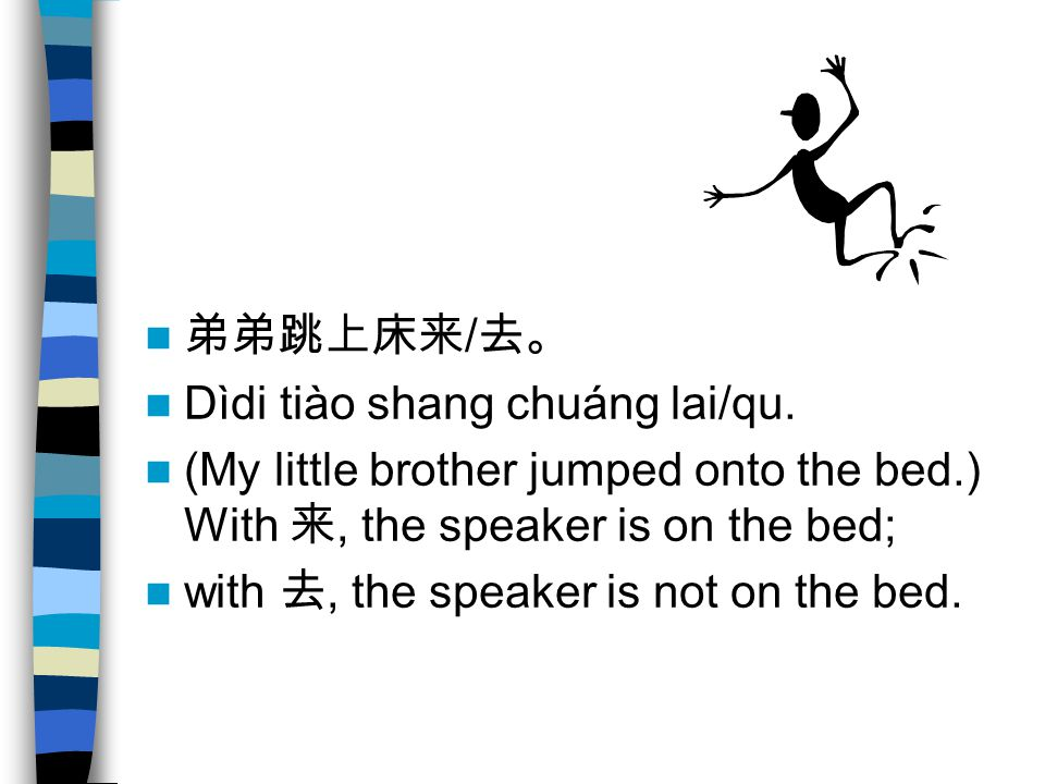 弟弟跳上床来/去。 Dìdi tiào shang chuáng lai/qu. (My little brother jumped onto the bed.) With 来, the speaker is on the bed;