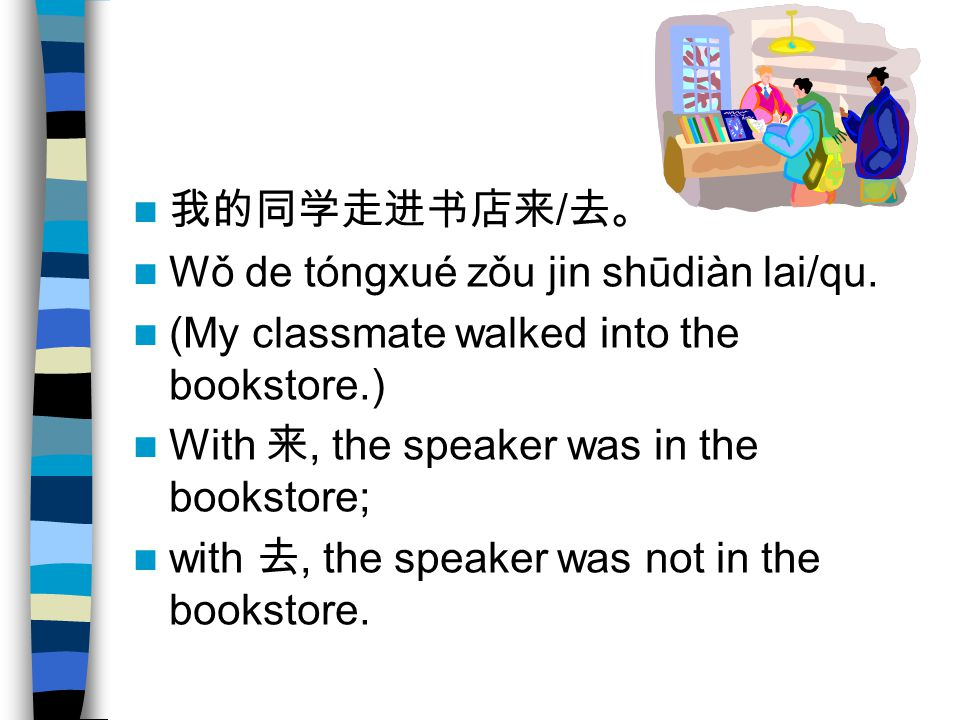 我的同学走进书店来/去。 Wǒ de tóngxué zǒu jin shūdiàn lai/qu. (My classmate walked into the bookstore.) With 来, the speaker was in the bookstore;