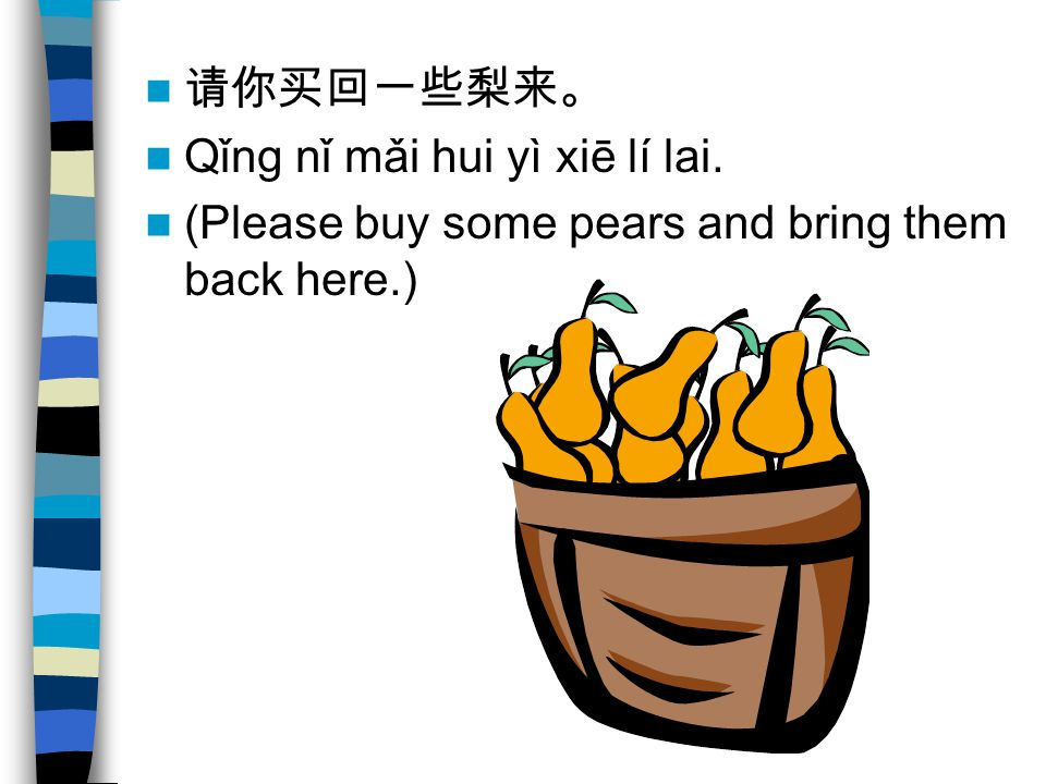 请你买回一些梨来。 Qǐng nǐ mǎi hui yì xiē lí lai. (Please buy some pears and bring them back here.)