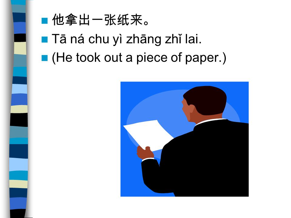 他拿出一张纸来。 Tā ná chu yì zhāng zhǐ lai. (He took out a piece of paper.)
