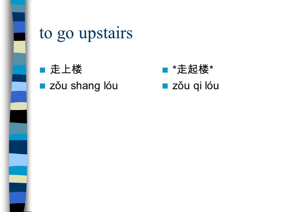 to go upstairs 走上楼 zǒu shang lóu *走起楼* zǒu qi lóu