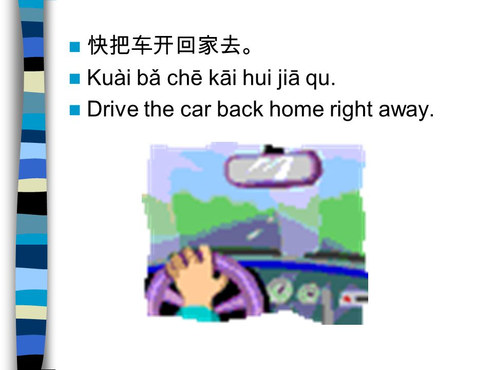 快把车开回家去。 Kuài bǎ chē kāi hui jiā qu. Drive the car back home right away.