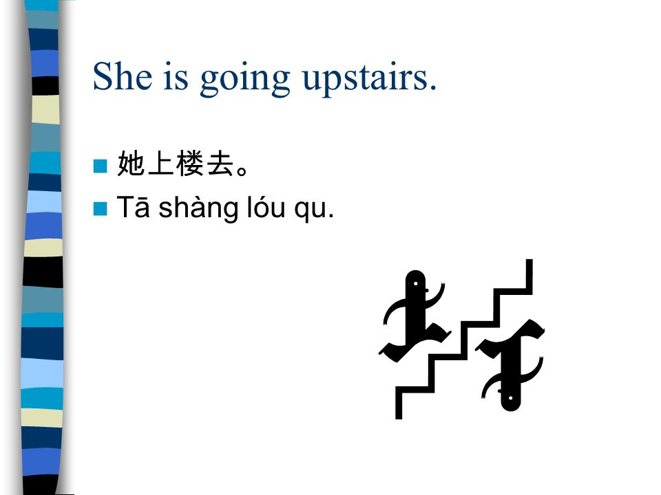 She is going upstairs. 她上楼去。 Tā shàng lóu qu.