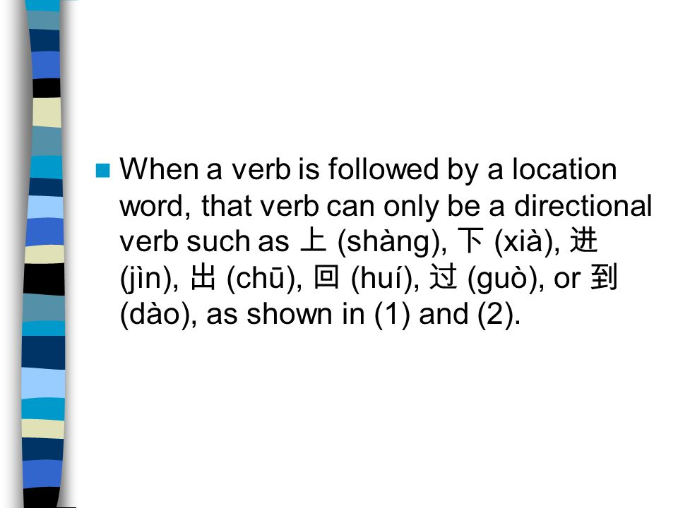 When a verb is followed by a location word, that verb can only be a directional verb such as 上 (shàng), 下 (xià), 进 (jìn), 出 (chū), 回 (huí), 过 (guò), or 到 (dào), as shown in (1) and (2).