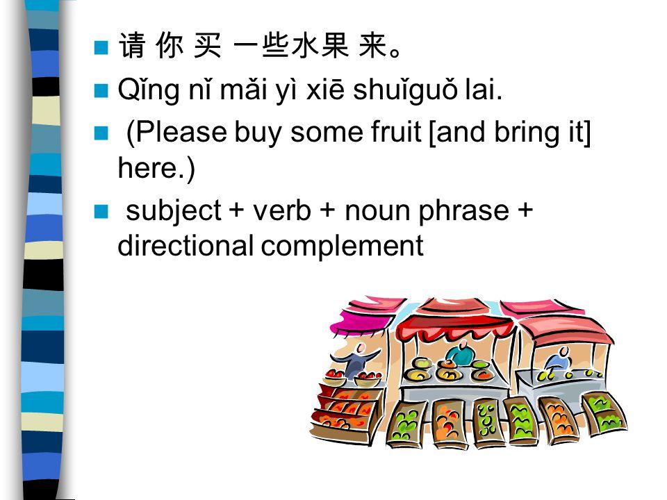 请 你 买 一些水果 来。 Qǐng nǐ mǎi yì xiē shuǐguǒ lai.