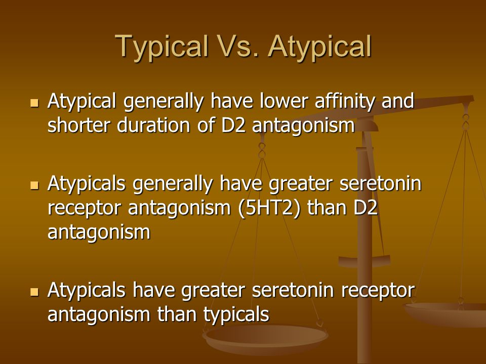 Typical Vs. Atypical Atypical generally have lower affinity and shorter duration of D2 antagonism.
