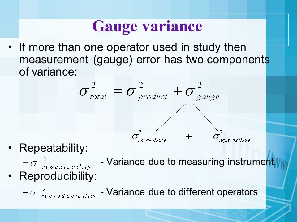 Gauge variance If more than one operator used in study then measurement (gauge) error has two components of variance: